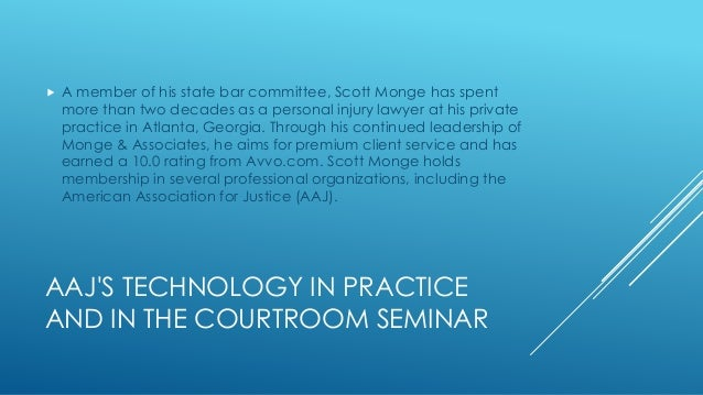 AAJ'S TECHNOLOGY IN PRACTICE AND IN THE COURTROOM SEMINAR  A member of his state bar committee, Scott Monge has spent mor...