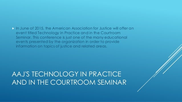 AAJ'S TECHNOLOGY IN PRACTICE AND IN THE COURTROOM SEMINAR  In June of 2015, the American Association for Justice will off...