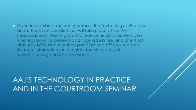 AAJ'S TECHNOLOGY IN PRACTICE AND IN THE COURTROOM SEMINAR  Open to members and non-members, the Technology in Practice an...