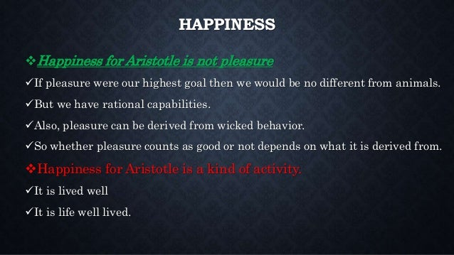 aristotles happiness Explain aristotle's teleological worldview with its emphasis on eudaimonia  explain the ways in which aristotle's definition of happiness differs from our  everyday.
