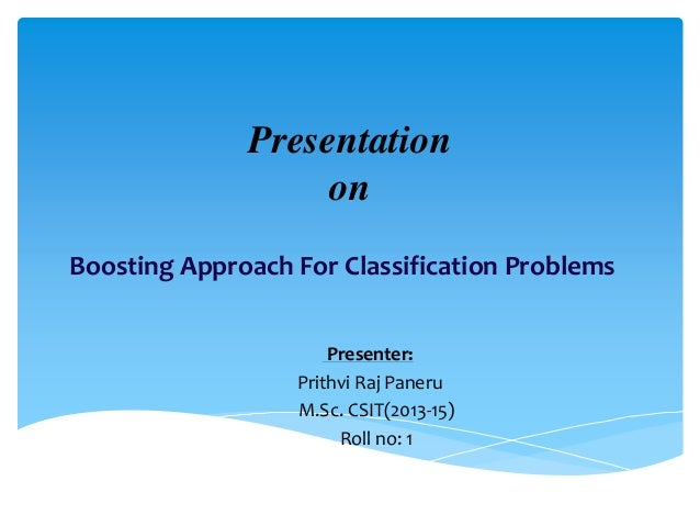 Presentation on Boosting Approach For Classification Problems Presenter: Prithvi Raj Paneru M.Sc. CSIT(2013-15) Roll no: 1