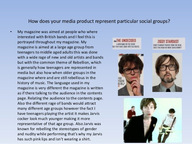 How does your media product represent particular social groups? • My magazine was aimed at people who where interested wit...