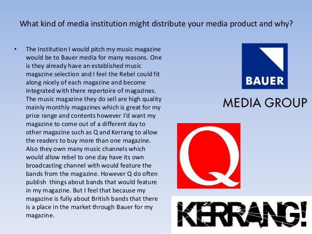 What kind of media institution might distribute your media product and why? • The Institution I would pitch my music magaz...