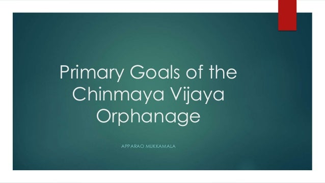 Primary Goals of the Chinmaya Vijaya Orphanage APPARAO MUKKAMALA