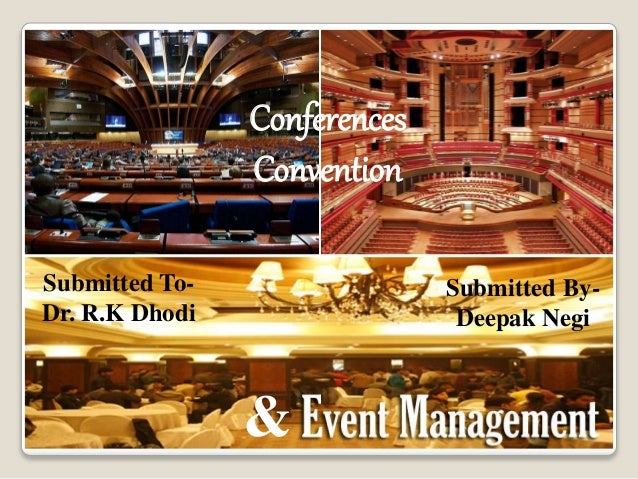 Conferences Convention & Submitted To- Dr. R.K Dhodi Submitted By- Deepak Negi