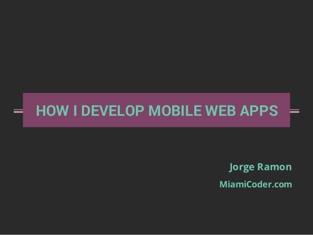 HOW I DEVELOP MOBILE WEB APPS Jorge Ramon MiamiCoder.com