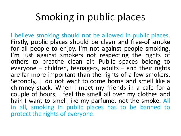 should smoking in public places be illegal essay Should smoking be banned in public places there are people who smoke and people who do not it is in public places that individuals from these groups inevitably meet and are forced to interact and in such places, whose will is to prevail - smokers or the non-smoker.