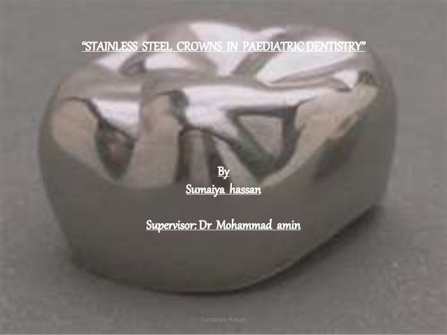 """""""STAINLESS STEEL CROWNS IN PAEDIATRICDENTISTRY"""" By Sumaiya hassan Supervisor: Dr Mohammad amin Sumaiya Hasan"""