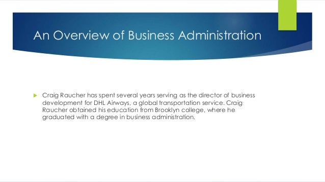 An Overview of Business Administration  Craig Raucher has spent several years serving as the director of business develop...