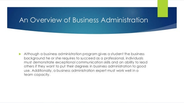 An Overview of Business Administration  Although a business administration program gives a student the business backgroun...
