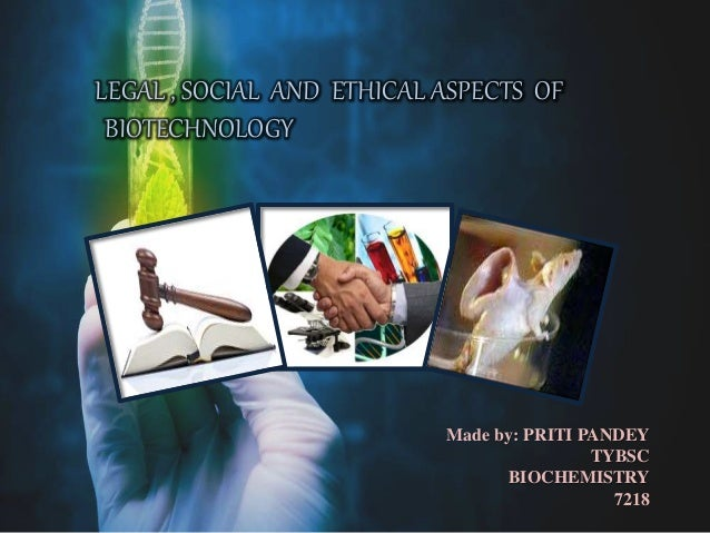 LEGAL , SOCIAL AND ETHICAL ASPECTS OF BIOTECHNOLOGY Made by: PRITI PANDEY TYBSC BIOCHEMISTRY 7218