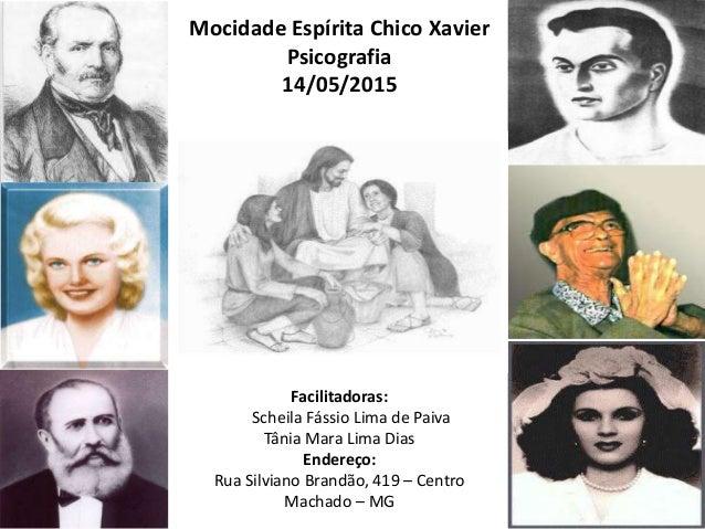Mocidade Espírita Chico Xavier Psicografia 14/05/2015 Facilitadoras: Scheila Fássio Lima de Paiva Tânia Mara Lima Dias End...