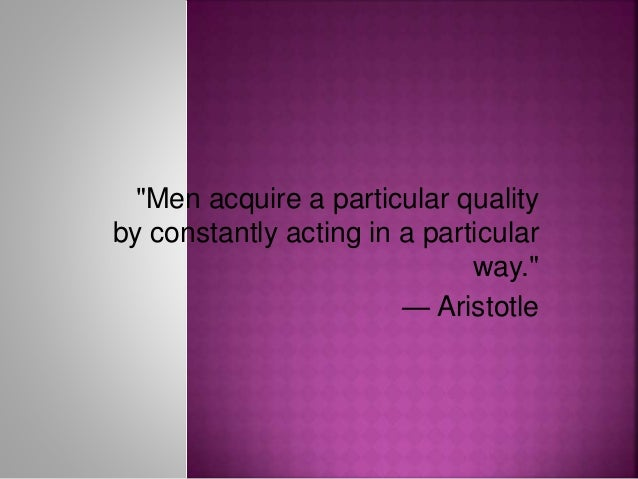 """""""Men acquire a particular quality by constantly acting in a particular way."""" — Aristotle"""