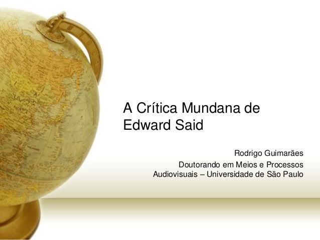 A Crítica Mundana de Edward Said Rodrigo Guimarães Doutorando em Meios e Processos Audiovisuais – Universidade de São Paulo