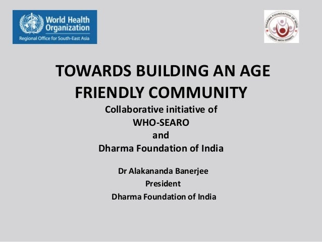 TOWARDS BUILDING AN AGE FRIENDLY COMMUNITY Collaborative initiative of WHO-SEARO and Dharma Foundation of India Dr Alakana...