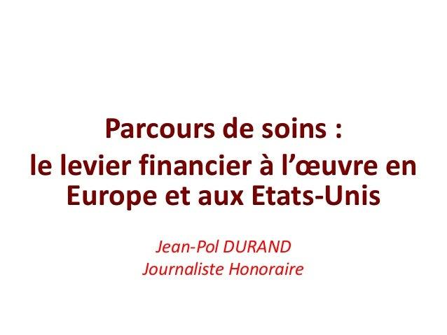 Parcours de soins : le levier financier à l'œuvre en Europe et aux Etats-Unis Jean-Pol DURAND Journaliste Honoraire