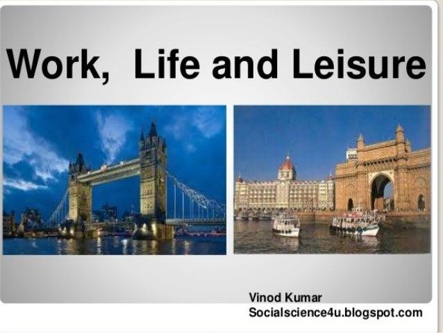 Work,  Life and Leisure       Vinod Kumar Socialscience4u. blogspot. com