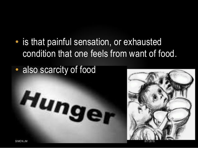 • is that painful sensation, or exhausted condition that one feels from want of food. • also scarcity of food 8/7/2015SIMO...