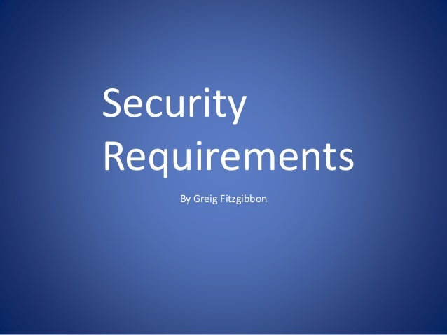 By Greig Fitzgibbon Security Requirements