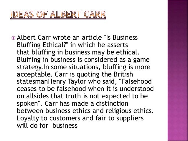 "an answer to albert carrs article is business bluffing ethical In a once-notorious essay (""is business bluffing ethical"") albert carr, a former  presidential  the answer that has dominated for thirty-five years is ""yes  i  mentioned ""mount stupid"" last week in a three-part article on the university of  utah."
