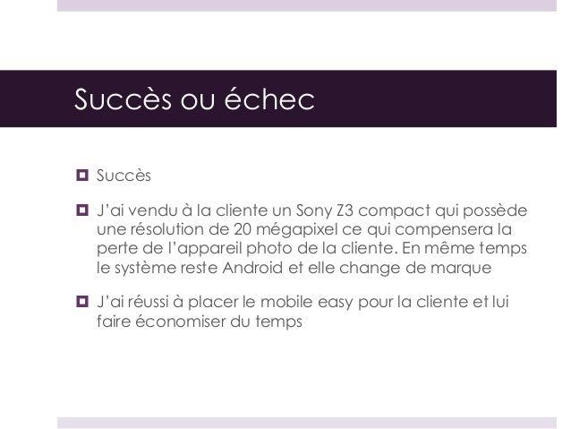 Succès ou échec  Succès  J'ai vendu à la cliente un Sony Z3 compact qui possède une résolution de 20 mégapixel ce qui co...