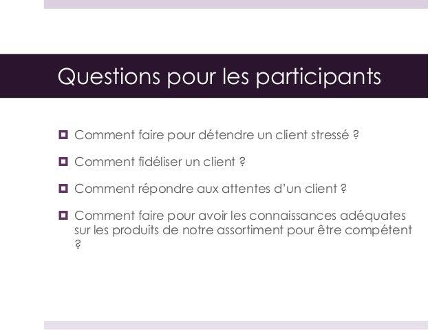 Questions pour les participants  Comment faire pour détendre un client stressé ?  Comment fidéliser un client ?  Commen...