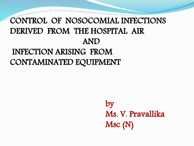 CONTROL OF NOSOCOMIAL INFECTIONS DERIVED FROM THE HOSPITAL AIR AND INFECTION ARISING FROM CONTAMINATED EQUIPMENT by Ms. V....