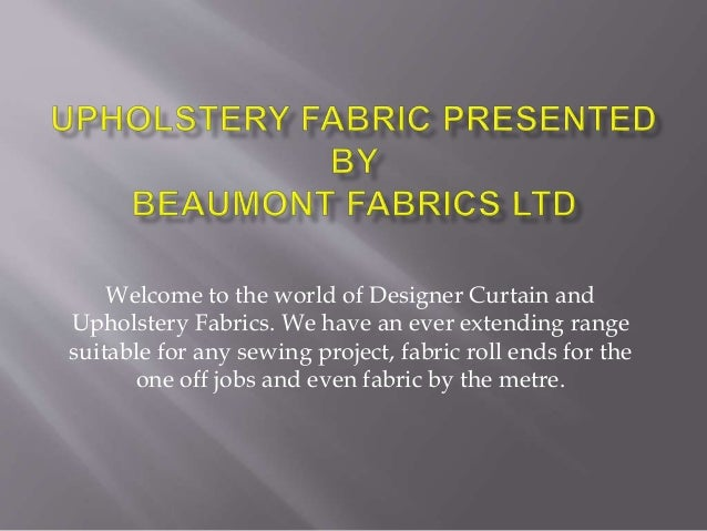 Welcome to the world of Designer Curtain and Upholstery Fabrics. We have an ever extending range suitable for any sewing p...