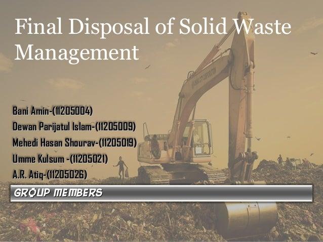 Final Disposal of Solid Waste Management Group membersGroup members Bani Amin-(11205004)Bani Amin-(11205004) Dewan Parijat...