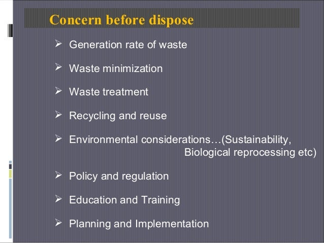 Concern before dispose  Generation rate of waste  Waste minimization  Waste treatment  Recycling and reuse  Environme...