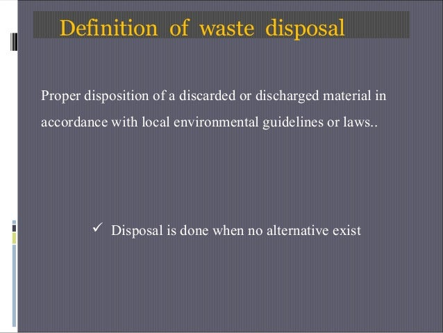 Definition of waste disposal Proper disposition of a discarded or discharged material in accordance with local environment...