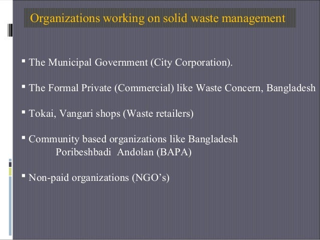 Organizations working on solid waste management  The Municipal Government (City Corporation).  The Formal Private (Comme...