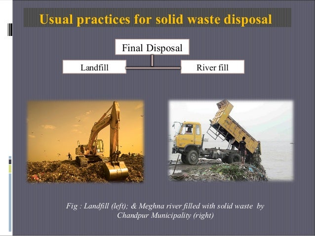 Usual practices for solid waste disposal Final Disposal River fillLandfill Fig : Landfill (left); & Meghna river filled wi...