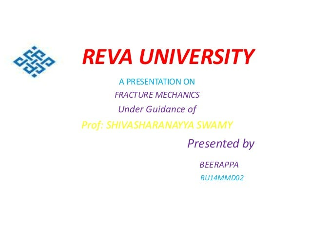 REVA UNIVERSITY A PRESENTATION ON FRACTURE MECHANICS Under Guidance of Prof: SHIVASHARANAYYA SWAMY Presented by BEERAPPA R...