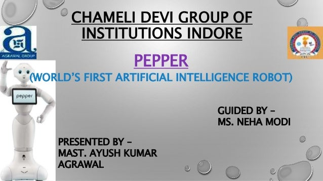 CHAMELI DEVI GROUP OF INSTITUTIONS INDORE PEPPER (WORLD'S FIRST ARTIFICIAL INTELLIGENCE ROBOT) PRESENTED BY – MAST. AYUSH ...