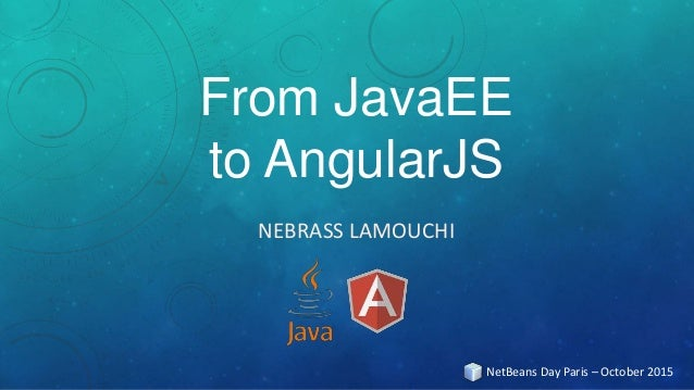 From JavaEE to AngularJS NEBRASS LAMOUCHI NetBeans Day Paris – October 2015