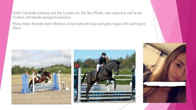 Hallo! Ich heiβe Johanna. Ich bin 14 jahre alt. Ich libe Pferde, und reiten drei mal in der wochen. Ich mache springreit t...