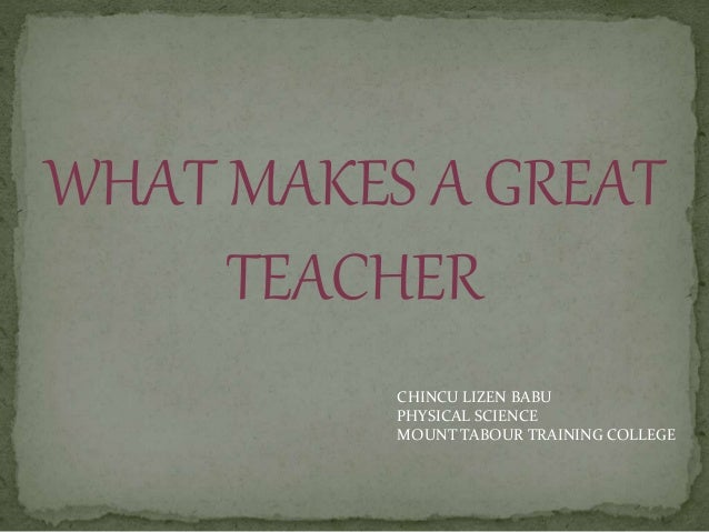 WHAT MAKES A GREAT TEACHER CHINCU LIZEN BABU PHYSICAL SCIENCE MOUNT TABOUR TRAINING COLLEGE