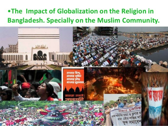 the impact of globalization in the muslim community Globalization ties countries together, so that if one country collapses, the collapse is likely to ripple through the system, pulling many other countries with it.
