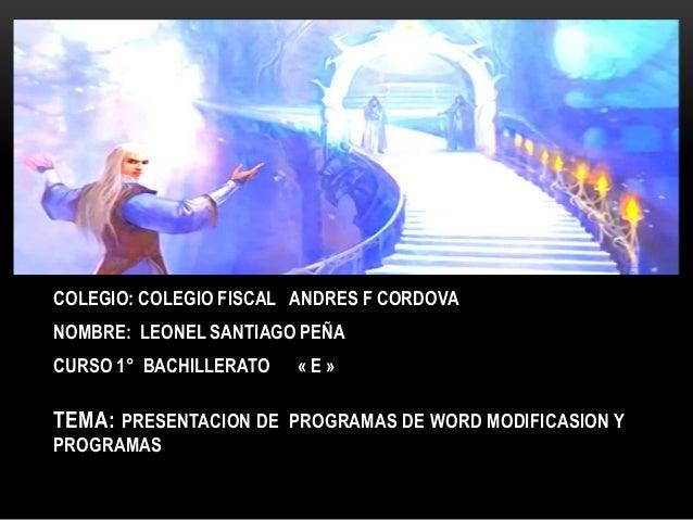 TEMA: PRESENTACION DE PROGRAMAS DE WORD MODIFICASION Y PROGRAMAS COLEGIO: COLEGIO FISCAL ANDRES F CORDOVA NOMBRE: LEONEL S...