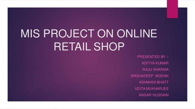 MIS PROJECT ON ONLINE RETAIL SHOP PRESENTED BY :- ADITYA KUMAR RAJU SHARMA ARGHADEEP MODAK ASHWANI BHATT UDITA MUKHARJEE A...