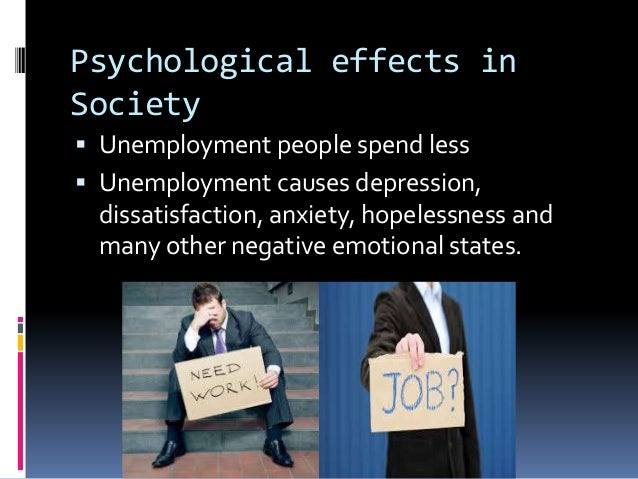 psychological effects of unemployment essay Read this essay on causes and effects of unemployment come browse our large digital unemployment or joblessness is a state of life in which a person is missing a paid employment childhood obesity can have both physical and psychological effects the physical effects are.