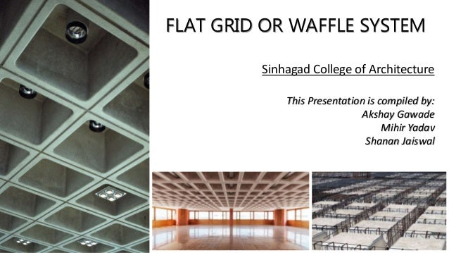 FLAT GRID OR WAFFLE SYSTEM Sinhagad College of Architecture This Presentation is compiled by: Akshay Gawade Mihir Yadav Sh...