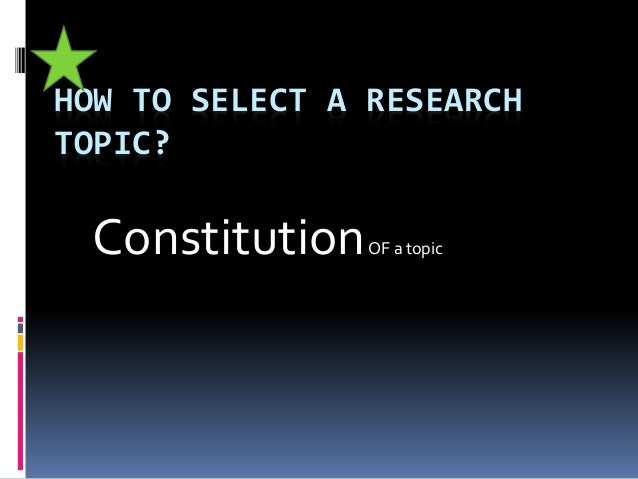 HOW TO SELECT A RESEARCH TOPIC? ConstitutionOF a topic