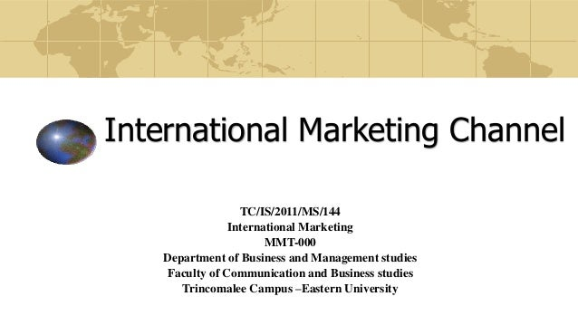 International Marketing Channel TC/IS/2011/MS/144 International Marketing MMT-000 Department of Business and Management st...