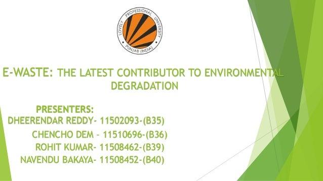 E-WASTE: THE LATEST CONTRIBUTOR TO ENVIRONMENTAL DEGRADATION PRESENTERS: DHEERENDAR REDDY- 11502093-(B35) CHENCHO DEM – 11...