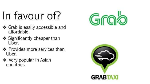 In favour of?  Grab is easily accessible and affordable.  Significantly cheaper than Uber.  Provides more services than...