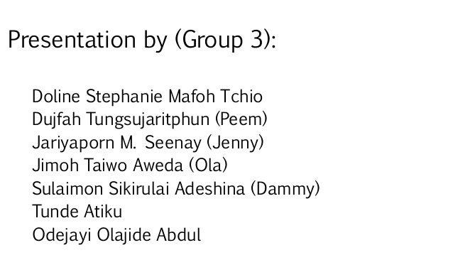 Presentation by (Group 3): Doline Stephanie Mafoh Tchio Dujfah Tungsujaritphun (Peem) Jariyaporn M. Seenay (Jenny) Jimoh T...