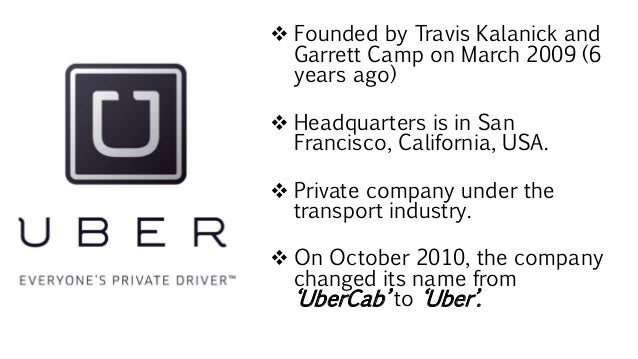  Founded by Travis Kalanick and Garrett Camp on March 2009 (6 years ago)  Headquarters is in San Francisco, California, ...