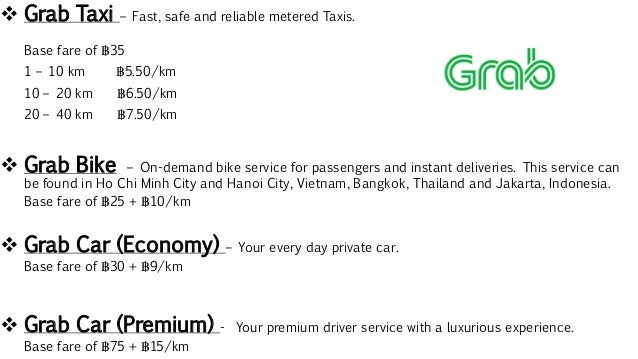  Grab Taxi – Fast, safe and reliable metered Taxis. Base fare of ฿35 1 – 10 km ฿5.50/km 10 – 20 km ฿6.50/km 20 – 40 km ฿7...
